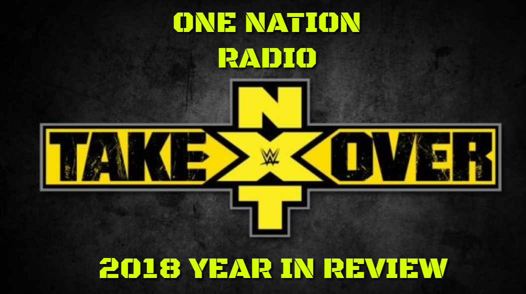 One Nation Radio – NXT Takeover 2018 Year End In Review 12/2/18