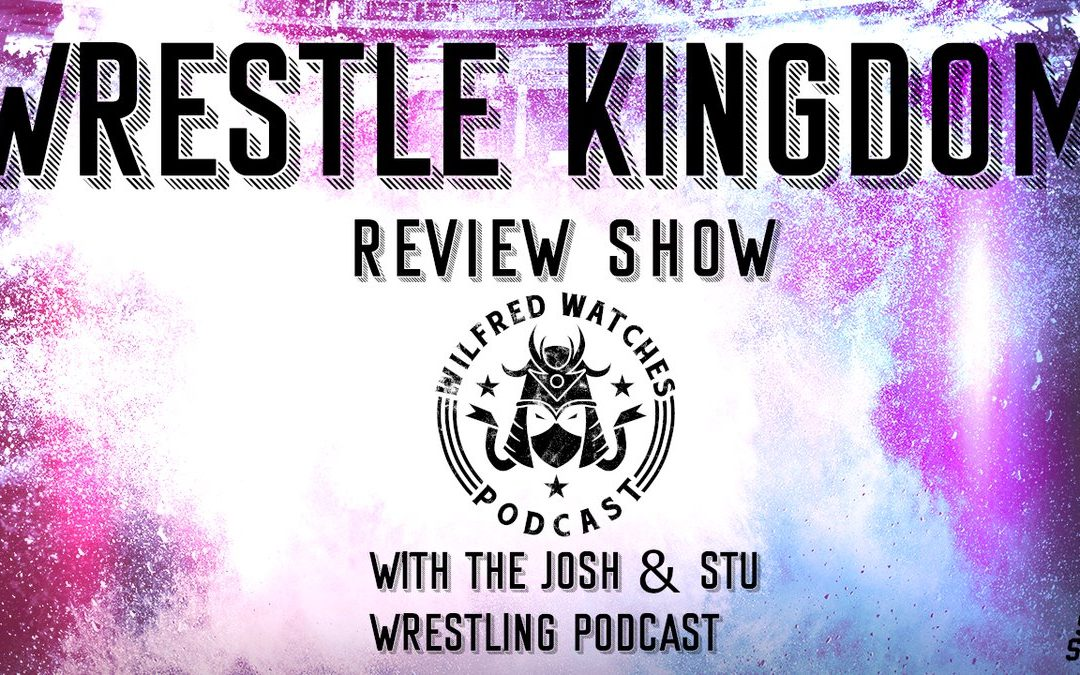 Wilfred Watches: Wrestle Kingdom 13 Review Show with Josh and Stu Wrestling Podcast!